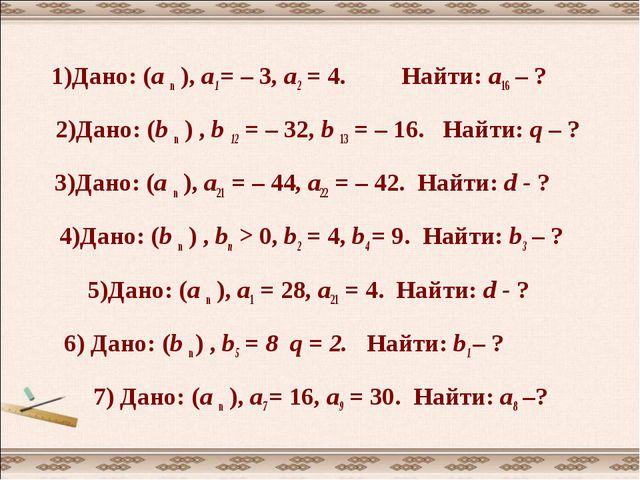 1)Дано: (а n ), а1 = – 3, а2 = 4. Найти: а16 – ? 2)Дано: (b n ) , b 12 = – 32...