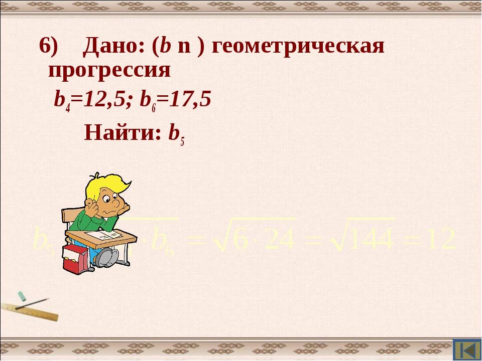 6) Дано: (b n ) геометрическая прогрессия b4=12,5; b6=17,5 Найти: b5