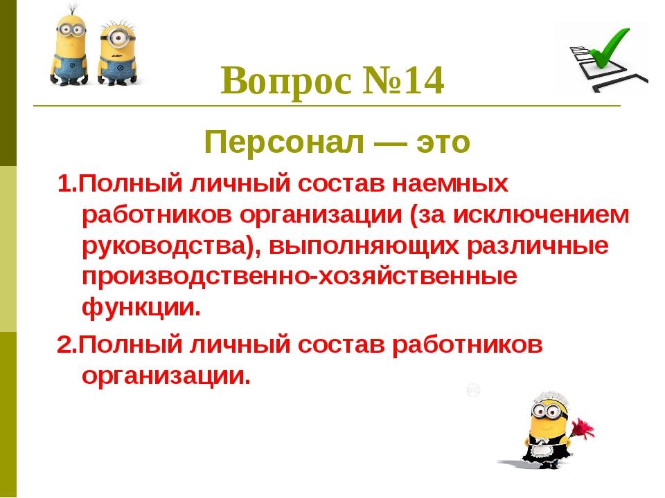 Вопрос №14 Персонал — это 1.Полный личный состав наемных работников организац...