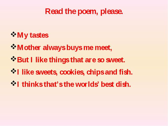 Read the poem, please. My tastes Mother always buys me meet, But I like thing...