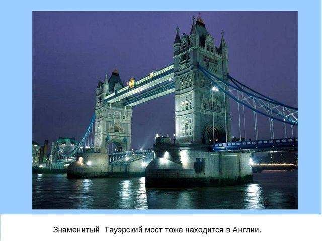 Знаменитый Тауэрский мост тоже находится в Англии.