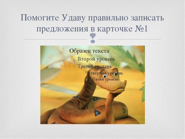 Помогите Удаву правильно записать предложения в карточке №1 