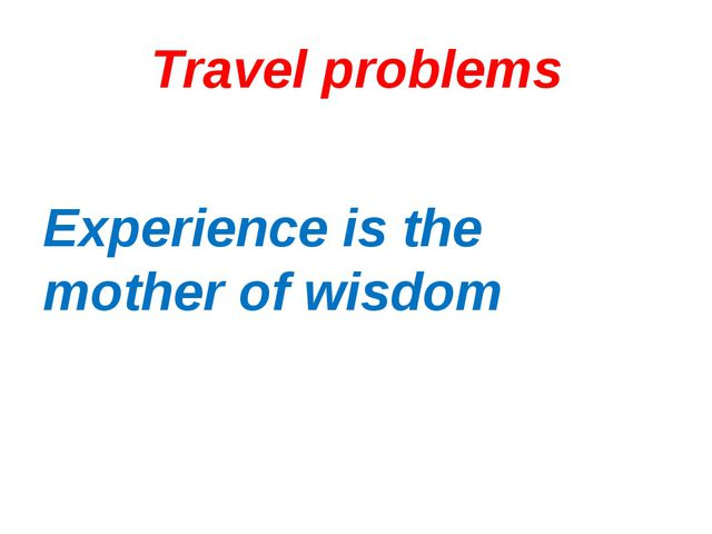 Travel problems Experience is the mother of wisdom