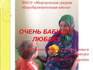 МБОУ «Моргаушская средняя общеобразовательная школа» ОЧЕНЬ БАБУШКУ ЛЮБЛЮ! По