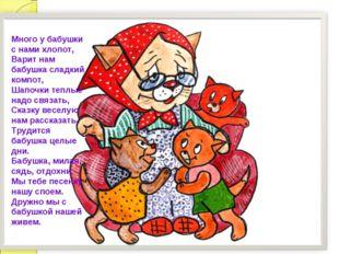 Много у бабушки с нами хлопот, Варит нам бабушка сладкий компот, Шапочки тепл