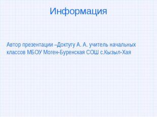 Информация Автор презентации –Доктугу А. А. учитель начальных классов МБОУ Мо