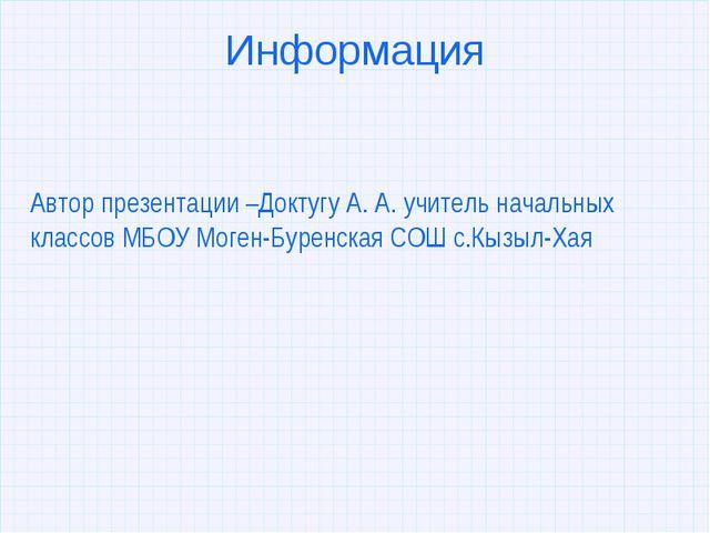 Информация Автор презентации –Доктугу А. А. учитель начальных классов МБОУ Мо...
