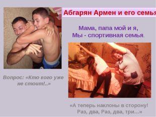 Абгарян Армен и его семья. Вопрос: «Кто кого уже не стоит!..» «А теперь накло