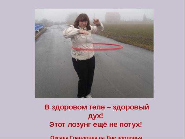 В здоровом теле – здоровый дух! Этот лозунг ещё не потух! Оксана Грандовна на...