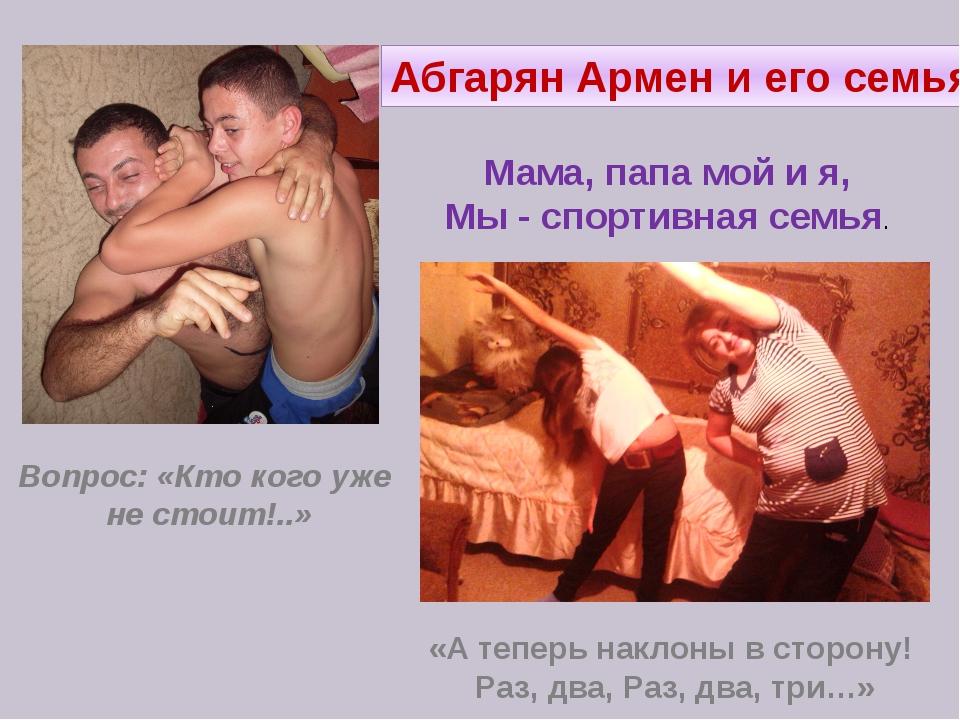Абгарян Армен и его семья. Вопрос: «Кто кого уже не стоит!..» «А теперь накло...