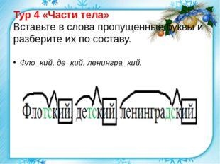 Тур 4 «Части тела» Вставьте в слова пропущенные буквы и разберите их по соста