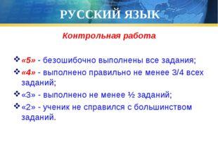 РУССКИЙ ЯЗЫК Контрольная работа «5» - безошибочно выполнены все задания; «4»