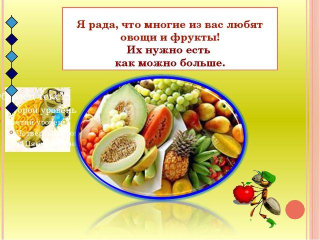 Я рада, что многие из вас любят овощи и фрукты! Их нужно есть как можно больше.