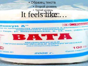 It feels like …