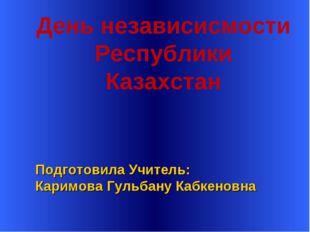 Подготовила Учитель: Каримова Гульбану Кабкеновна День независисмости Респуб