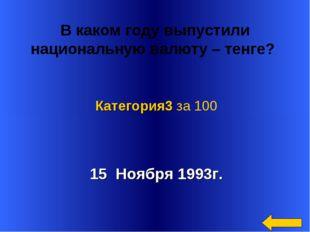 В каком году выпустили национальную валюту – тенге? 15 Ноября 1993г. Категор