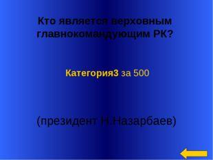 Кто является верховным главнокомандующим РК? (президент Н.Назарбаев) Катего