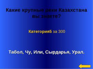 Какие крупные реки Казахстана вызнаете? Табол, Чу, Или, Сырдарья, Урал. Кат
