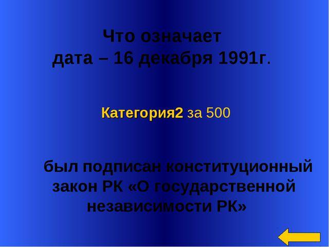 Что означает дата – 16 декабря 1991г. был подписан конституционный закон РК...