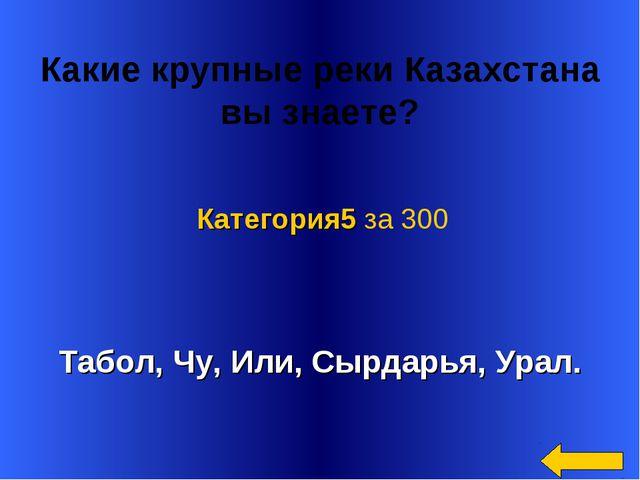Какие крупные реки Казахстана вызнаете? Табол, Чу, Или, Сырдарья, Урал. Кат...
