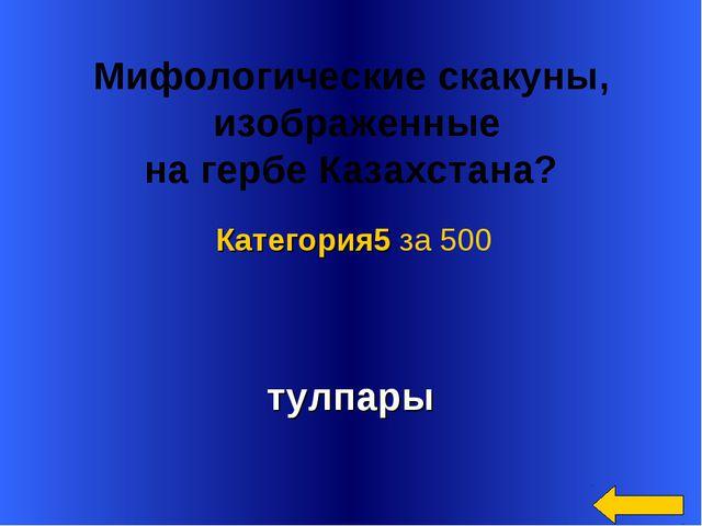 Мифологические скакуны, изображенные нагербе Казахстана? тулпары Категория5...