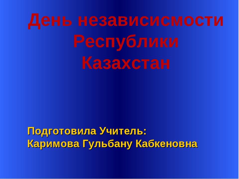 Подготовила Учитель: Каримова Гульбану Кабкеновна День независисмости Респуб...