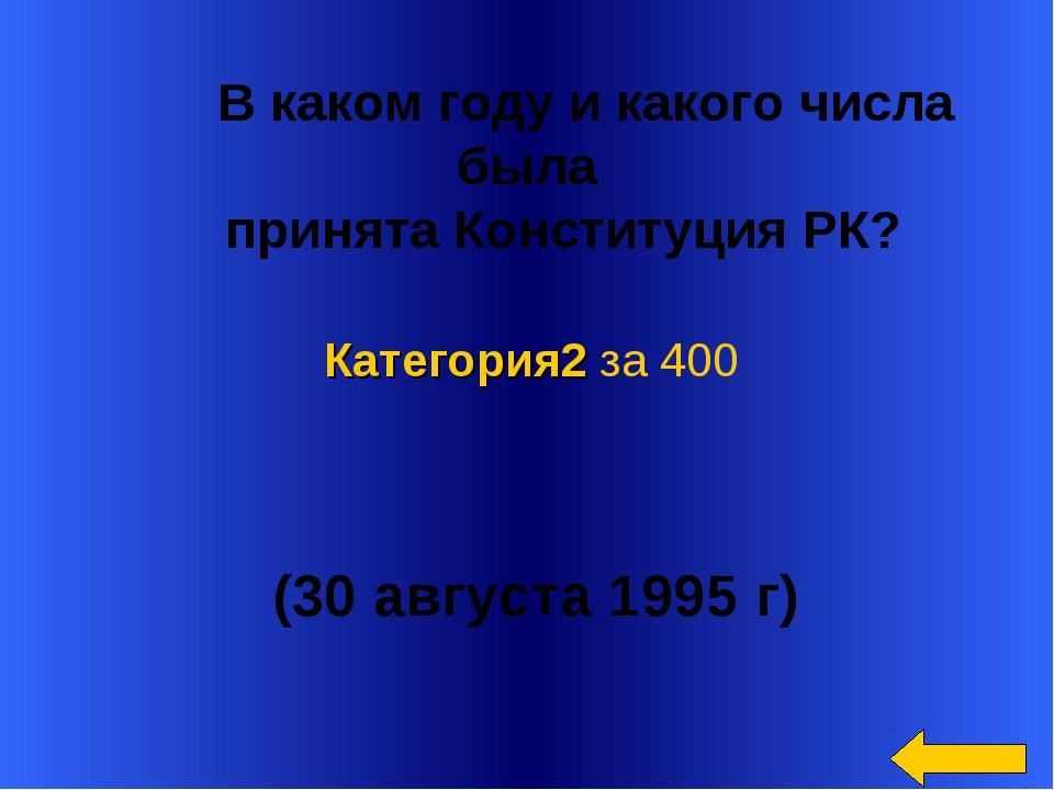 В каком году и какого числа была принята Конституция РК? (30 августа 1995 г...