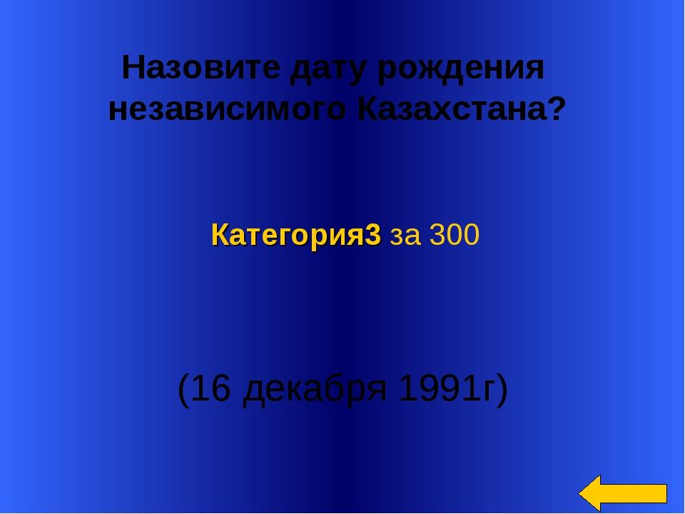 Назовите дату рождения независимого Казахстана? (16 декабря 1991г) Категор...