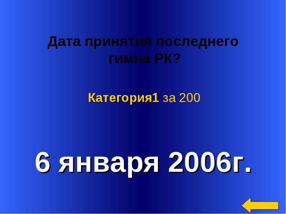 Дата принятия последнего гимна РК? 6 января 2006г. Категория1 за 200