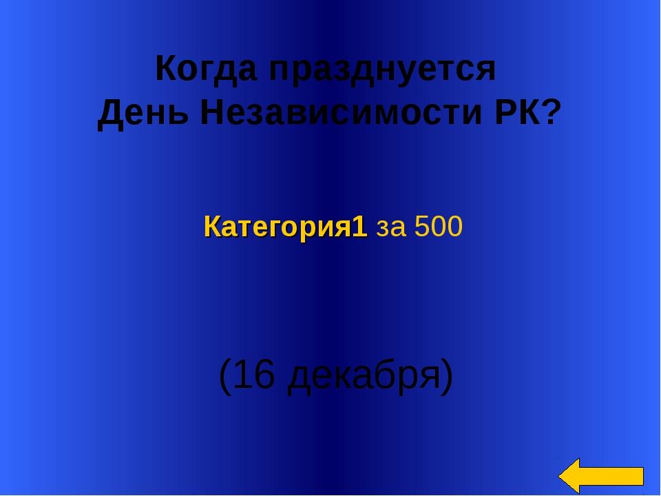 Когда празднуется День Независимости РК? (16 декабря) Категория1 за 500