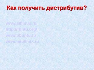 Как получить дистрибутив? www.altlinux.ru http://runtu.org/ www.ubuntu.ru www