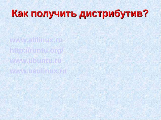 Как получить дистрибутив? www.altlinux.ru http://runtu.org/ www.ubuntu.ru www...