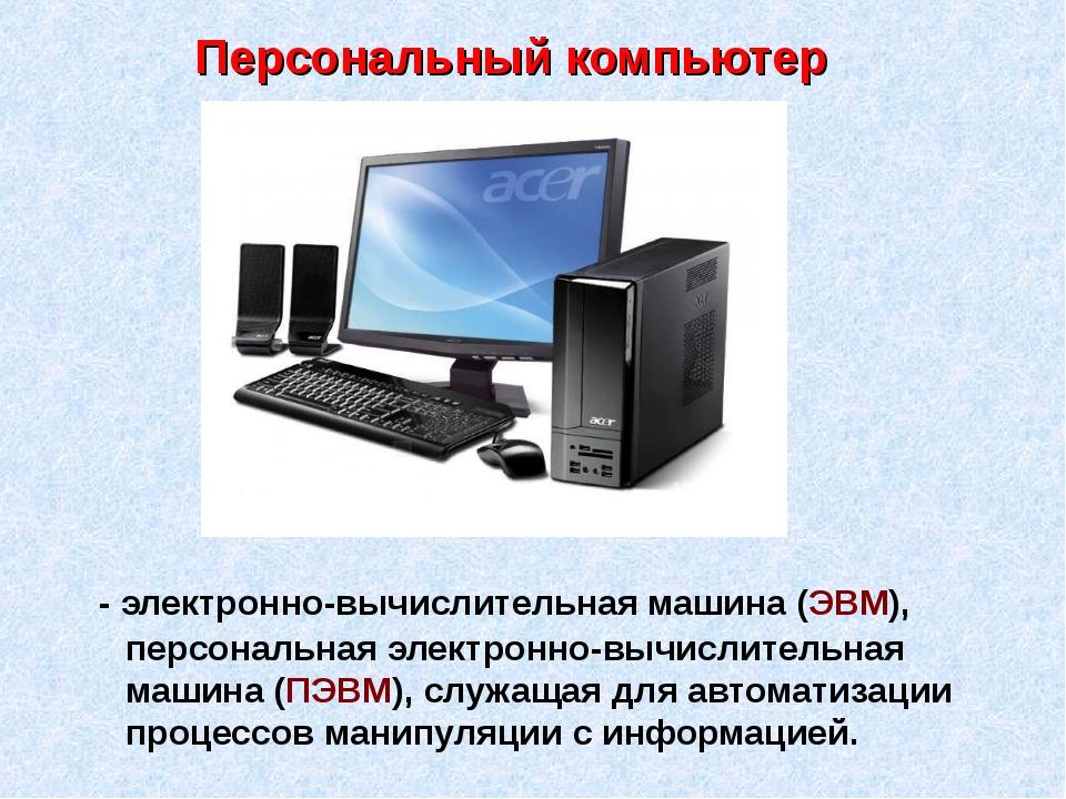 Персональный компьютер - электронно-вычислительная машина (ЭВМ), персональная...