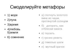 Смоделируйте метафоры 1) море 2)луна 3)время   4)любовь 5)земля 6) сомнение