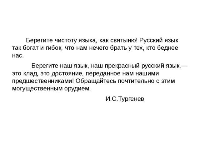 Берегите чистоту языка, как святыню! Русский язык так богат и гибок, что нам...