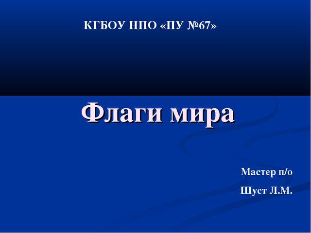 Флаги мира Мастер п/о Шуст Л.М. КГБОУ НПО «ПУ №67»