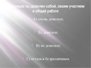 Насколько ты доволен собой, своим участием в общей работе А) очень доволен; Б