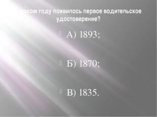 В каком году появилось первое водительское удостоверение? А) 1893; Б) 1870; В