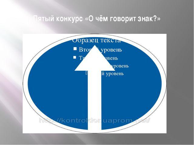 Пятый конкурс «О чём говорит знак?»