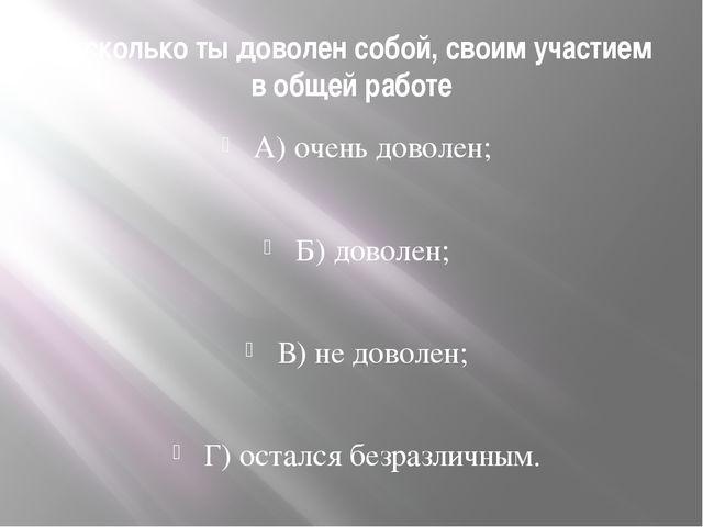 Насколько ты доволен собой, своим участием в общей работе А) очень доволен; Б...