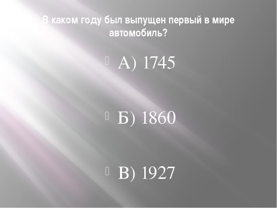 В каком году был выпущен первый в мире автомобиль? А) 1745 Б) 1860 В) 1927