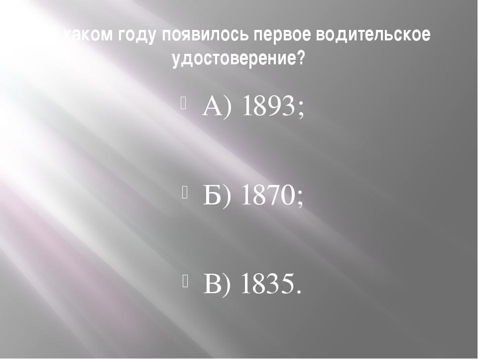 В каком году появилось первое водительское удостоверение? А) 1893; Б) 1870; В...