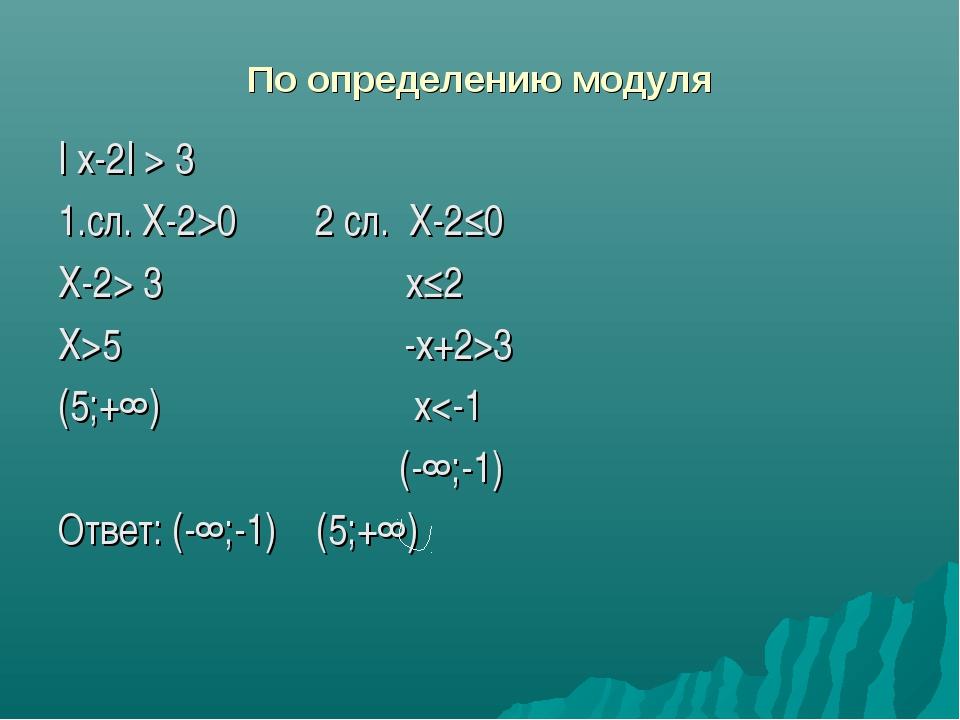 По определению модуля | x-2| > 3 1.сл. Х-2>0 2 сл. Х-2≤0 X-2> 3 х≤2 X>5 -х+2>...