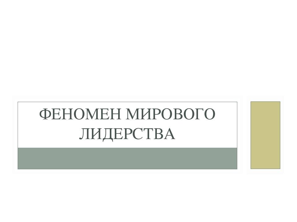 ФЕНОМЕН МИРОВОГО ЛИДЕРСТВА