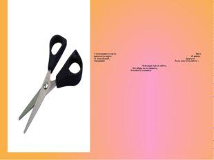 С ножницами не шути, Зря в руках их не крути. И, держа за острый край, Другу