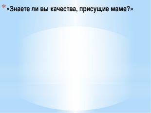 «Знаете ли вы качества, присущие маме?»