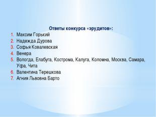 Ответы конкурса «эрудитов»: Максим Горький Надежда Дурова Софья Ковалевская В