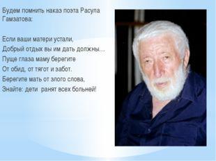 Будем помнить наказ поэта Расула Гамзатова: Если ваши матери устали, Добрый о