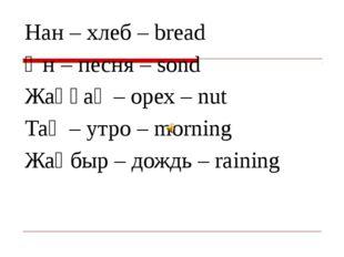 Нан – хлеб – bread Ән – песня – sond Жаңғақ – орех – nut Таң – утро – morning