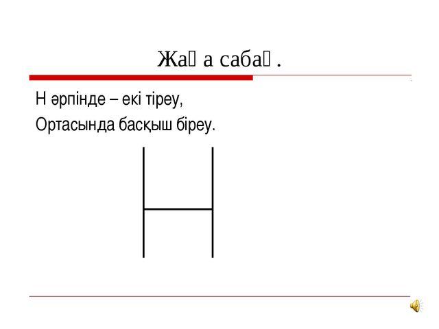 Жаңа сабақ. Н әрпінде – екі тіреу, Ортасында басқыш біреу.